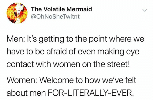 Memes, Women, and 🤖: The Volatile Mermaid  @OhNoSheTwitnt  Men: It's getting to the point where we  have to be afraid of even making eye  contact with women on the street!  Women: Welcome to how we've felt  about men FOR-LITERALLY-EVER.