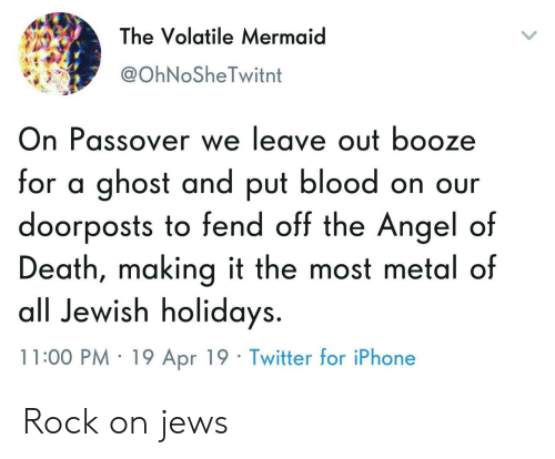 Iphone, Twitter, and Angel: The Volatile Mermaid  @OhNoSheTwitnt  On Passover we leave out booze  for a ghost and put blood on our  doorposts to fend off the Angel of  Death, making it the most metal of  all Jewish holidays.  11:00 PM 19 Apr 19 Twitter for iPhone Rock on jews