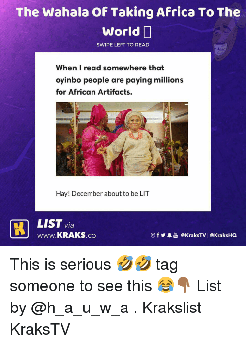 Africa, Lit, and Memes: The Wahala Of Taking Africa To The  World  SWIPE LEFT TO READ  When I read somewhere that  oyinbo people are paying millions  for African Artifacts.  Hay! December about to be LIT  LIST via  wWw.KRAKS.co  f  @KraksTV   @KraksHO This is serious 🤣🤣 tag someone to see this 😂👇🏾 List by @h_a_u_w_a . Krakslist KraksTV