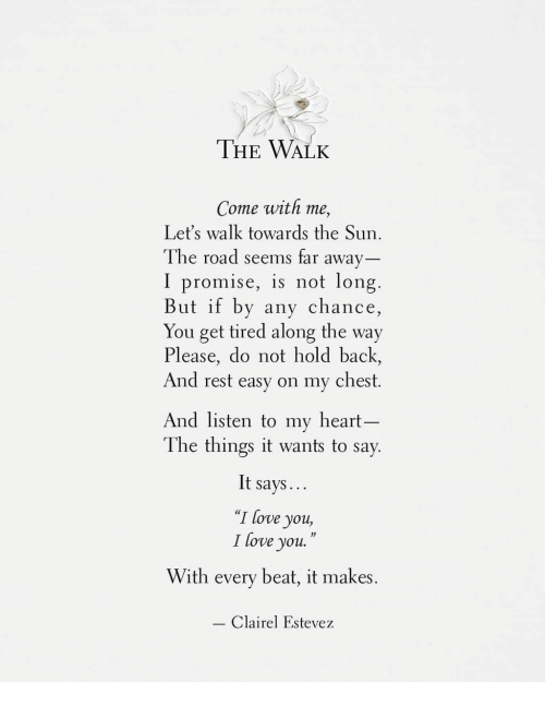 """The Walk: THE WALK  Come with me,  Let's walk towards the Sun  The road seems far away  I promise, is not long  But if by any chance  You get tired along the way  Please, do not hold back,  And rest easy on my chest.  And listen to my heart-  The things it wants to say  It says  """"I love you,  I love you.""""  With every beat, it makes.  Clairel Estevez"""