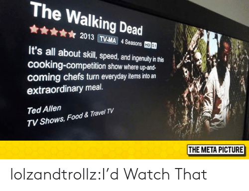Food, Ted, and The Walking Dead: The Walking Dead  ☆ 2013 TVMA 4Seasons  國  It's all about skil, peed,adingenuay'nh  cooking-competition show where up-and-  coming chefs turn everyday items into an  extraordinary meal.  Ted Allen  TV Shows, Food & Travel TV  THE META PICTURE lolzandtrollz:I'd Watch That