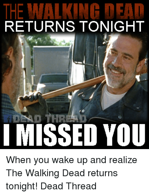Walking Dead Returns: THE WALKING DEAD  RETURNS TONIGHT  DEAD THR A  I MISSED YOU When you wake up and realize The Walking Dead returns tonight! Dead Thread