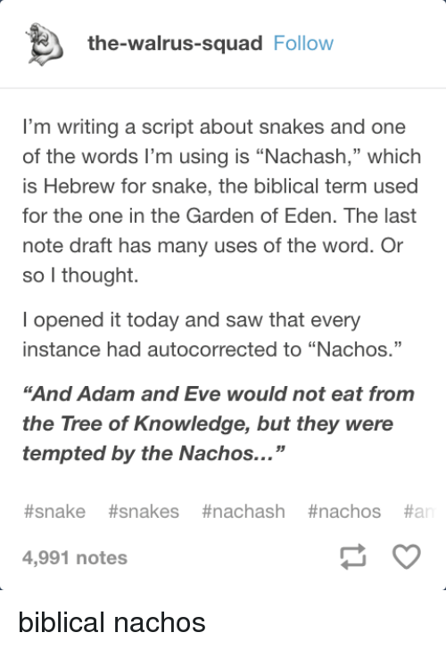 "Adam and Eve, Saw, and Squad: the-walrus-squad Follow  I'm writing a script about snakes and one  of the words I'm using is ""Nachash,"" which  is Hebrew for snake, the biblical term used  for the one in the Garden of Eden. The last  note draft has many uses of the word. Or  so l thought.  l opened it today and saw that every  instance had autocorrected to ""Nachos.""  ""And Adam and Eve would not eat from  the Tree of Knowledge, but they were  tempted by the Nachos...""  #snake #snakes #nachash #nachos #ar  4,991 notes biblical nachos"