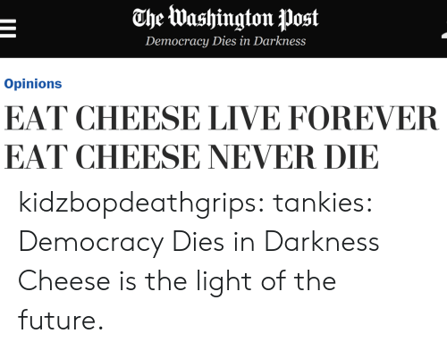 Live Forever: The Washington post  Democracy Dies in Darkness  Opinions  EAT CHEESE LIVE FOREVER  EAT CHEESE NEVER DIE kidzbopdeathgrips: tankies: Democracy Dies in Darkness  Cheese is the light of the future.