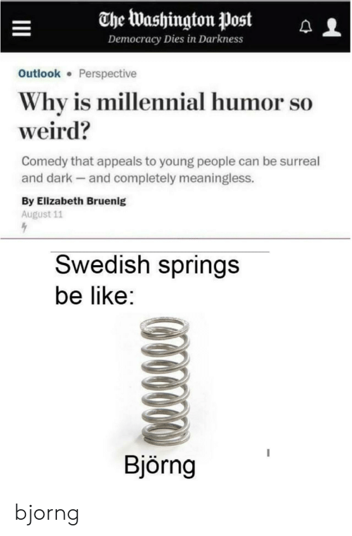 Be Like, Weird, and Outlook: The Washington Post  Democracy Dies in Darkness  Outlook Perspective  Why is millennial humor so  weird?  Comedy that appeals to young people can be surreal  and dark and completely meaningless.  By Elizabeth Bruenig  August 11  Swedish springs  be like:  Björng bjorng