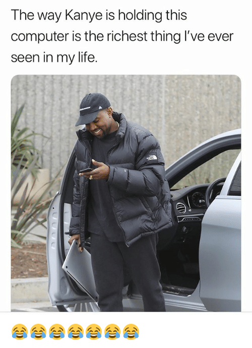 Kanye, Life, and Computer: The way Kanye is holding this  computer is the richest thing l've ever  seen in my life. 😂😂😂😂😂😂😂