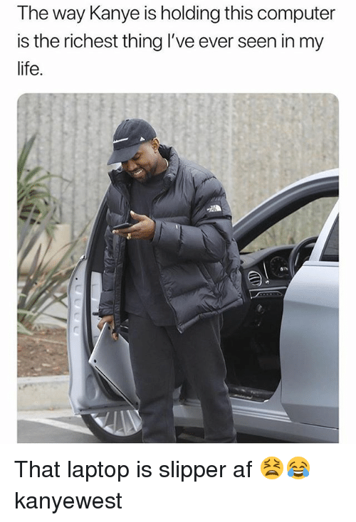 Af, Kanye, and Life: The way Kanye is holding this computer  is the richest thing I've ever seen in my  life.  as That laptop is slipper af 😫😂 kanyewest