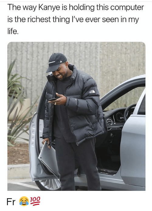 Funny, Kanye, and Life: The way Kanye is holding this computer  is the richest thing I've ever seen in my  life. Fr 😂💯