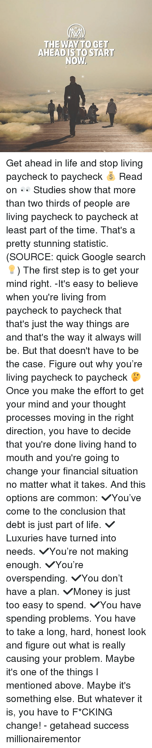 Statistic: THE WAY TO GET  AHEAD ISTO START Get ahead in life and stop living paycheck to paycheck 💰 Read on 👀 Studies show that more than two thirds of people are living paycheck to paycheck at least part of the time. That's a pretty stunning statistic. (SOURCE: quick Google search💡) The first step is to get your mind right. -It's easy to believe when you're living from paycheck to paycheck that that's just the way things are and that's the way it always will be. But that doesn't have to be the case. Figure out why you're living paycheck to paycheck 🤔 Once you make the effort to get your mind and your thought processes moving in the right direction, you have to decide that you're done living hand to mouth and you're going to change your financial situation no matter what it takes. And this options are common: ✔️You've come to the conclusion that debt is just part of life. ✔️Luxuries have turned into needs. ✔️You're not making enough. ✔️You're overspending. ✔️You don't have a plan. ✔️Money is just too easy to spend. ✔️You have spending problems. You have to take a long, hard, honest look and figure out what is really causing your problem. Maybe it's one of the things I mentioned above. Maybe it's something else. But whatever it is, you have to F*CKING change! - getahead success millionairementor