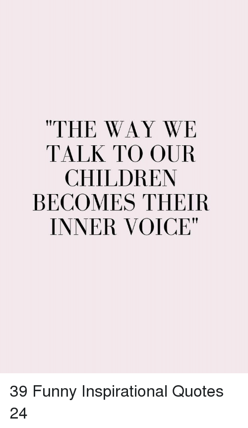 """inspirational quotes: """"THE WAY WE  TALK TO OUR  CHILDREN  BECOMES THEIR  INNER VOICE"""" 39 Funny Inspirational Quotes 24"""