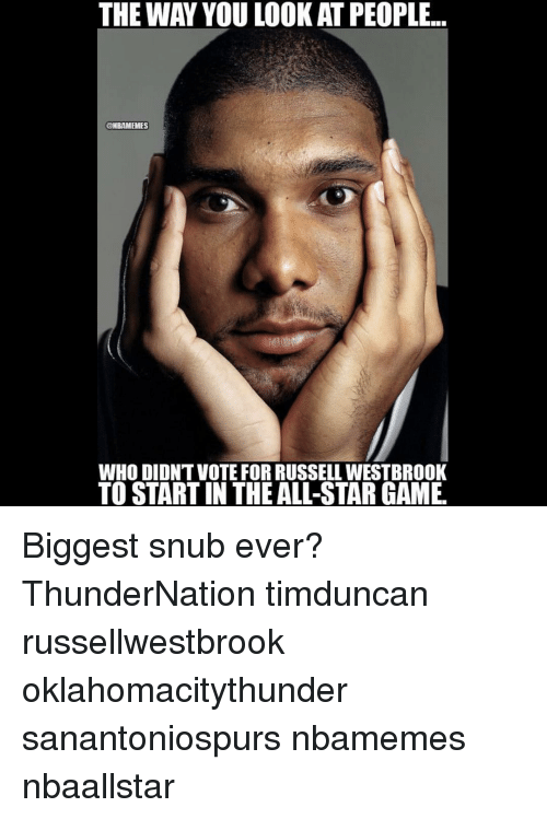 Russel Westbrook: THE WAY YOU LOOKAT PEOPLE...  @NBAMEMES  WHO DIDNTVOTE FOR RUSSELL WESTBROOK  TO STARTIN THE ALL-STAR GAME. Biggest snub ever? ThunderNation timduncan russellwestbrook oklahomacitythunder sanantoniospurs nbamemes nbaallstar