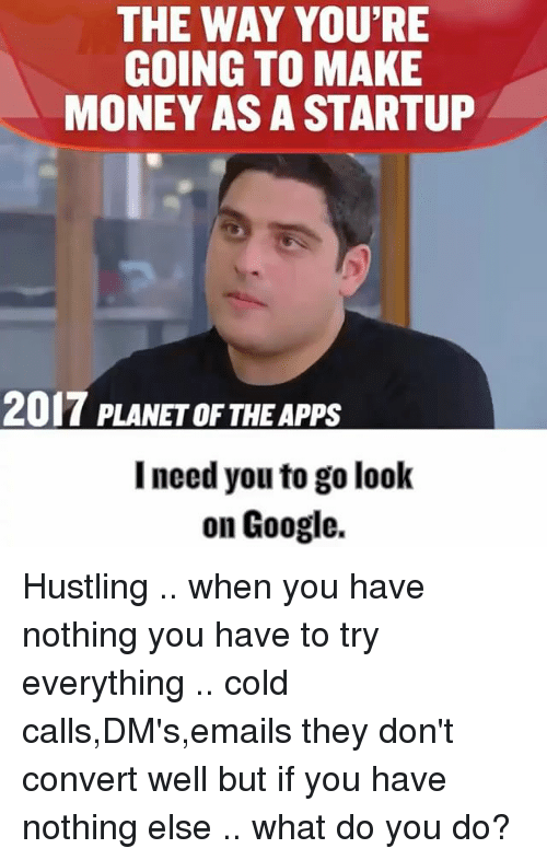 hustling: THE WAY YOU'RE  GOING TO MAKE  MONEY AS A STARTUP  2017 PLANETOF THE Apps  I need you to go look  on Google. Hustling .. when you have nothing you have to try everything .. cold calls,DM's,emails they don't convert well but if you have nothing else .. what do you do?