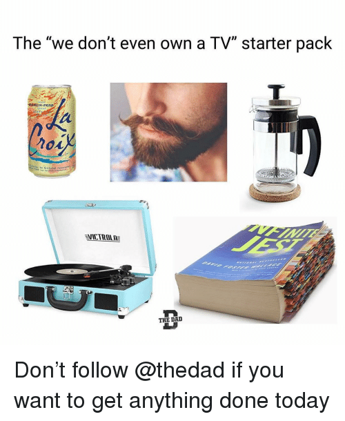 """Funny, Today, and Starter Pack: The """"we don't even own a TV"""" starter pack  PERCH-PEA  VİCTROLE  THE DAI Don't follow @thedad if you want to get anything done today"""