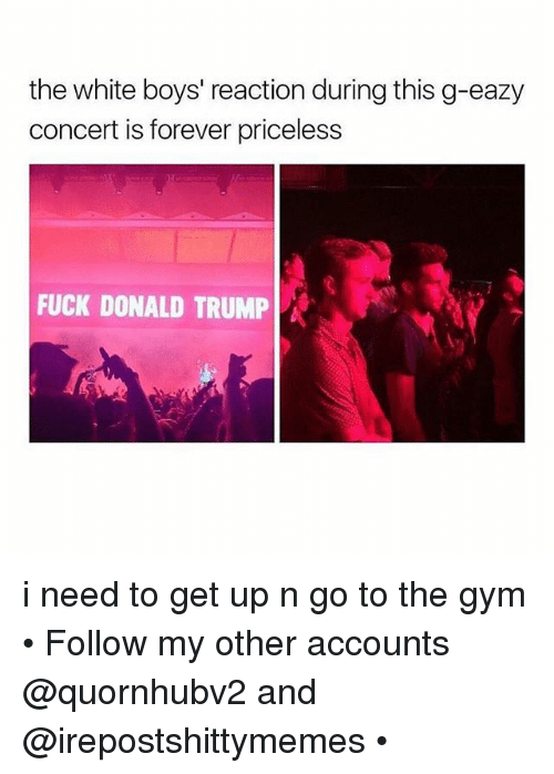 Fuck Donald Trump: the white boys' reaction during this g-eazy  concert is forever priceless  FUCK DONALD TRUMP A i need to get up n go to the gym • Follow my other accounts @quornhubv2 and @irepostshittymemes •