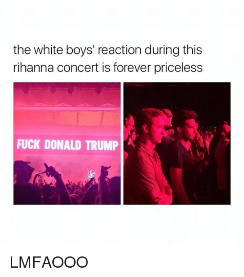 Fuck Donald Trump: the white boys' reaction during this  rihanna concert is forever priceless  FUCK DONALD TRUMP LMFAOOO