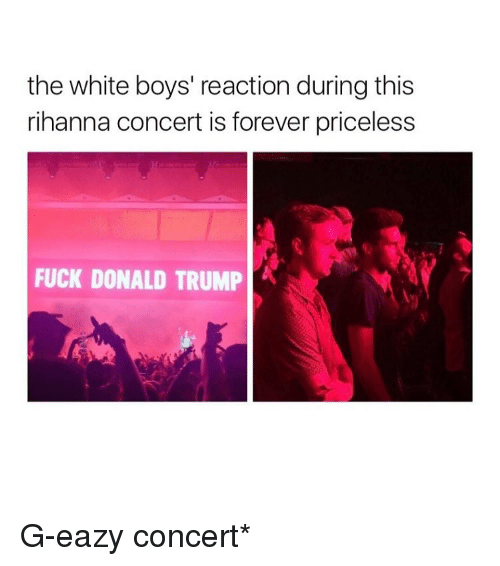 Fuck Donald Trump: the white boys' reaction during this  rihanna concert is forever priceless  FUCK DONALD TRUMP G-eazy concert*