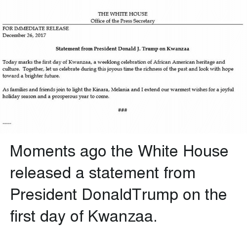 Joyful: THE WHITE HOUSE  Office of the Press Secretarv  FOR IMMEDIATE RELEASE  December 26, 2017  Statement from President Donald J. Trump on Kwanzaa  Today marks the first day of Kwanzaa, a weeklong celebration of African American heritage and  culture. Together, let us celebrate during this joyous time the richness of the past and look with hope  toward a brighter future  As families and friends join to light the Kinara, Melania and I extend our warmest wishes for a joyful  holiday season and a prosperous year to come. Moments ago the White House released a statement from President DonaldTrump on the first day of Kwanzaa.
