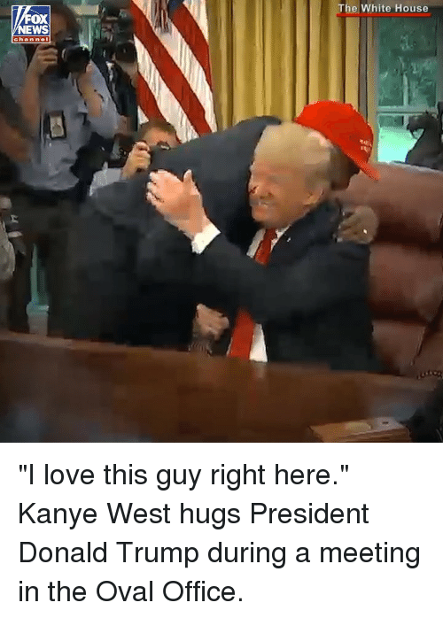 "oval office: The White House  OX  EWS  chan nel ""I love this guy right here."" Kanye West hugs President Donald Trump during a meeting in the Oval Office."