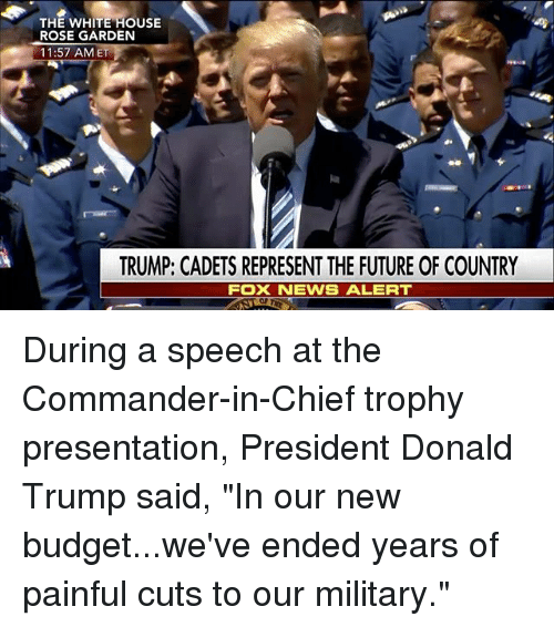 """the commander: THE WHITE HOUSE  ROSE GARDEN  11:57 AM ET  TRUMP; CADETS REPRESENTTHE FUTURE OF COUNTRY  FOX NEWS ALERT During a speech at the Commander-in-Chief trophy presentation, President Donald Trump said, """"In our new budget...we've ended years of painful cuts to our military."""""""