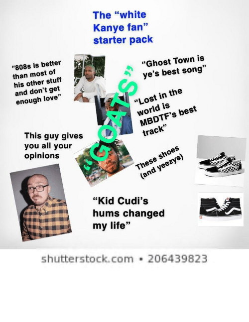"""Kanye, Life, and Love: The """"white  Kanye fan""""  starter pack  93  """"808s is better  than most of  his other stuff  """"Ghost Town is  ye's best song""""  and don't get  enough love""""  """"Lost in the  givesworld is  track""""  This guy gives  you all your  opinions  MBDTF's best  These shoe  (and yeezys)  """"Kid Cudi's  hums changed  my life""""  shutterstock.com 206439823 i hate tht other than fantano this is 100% me"""