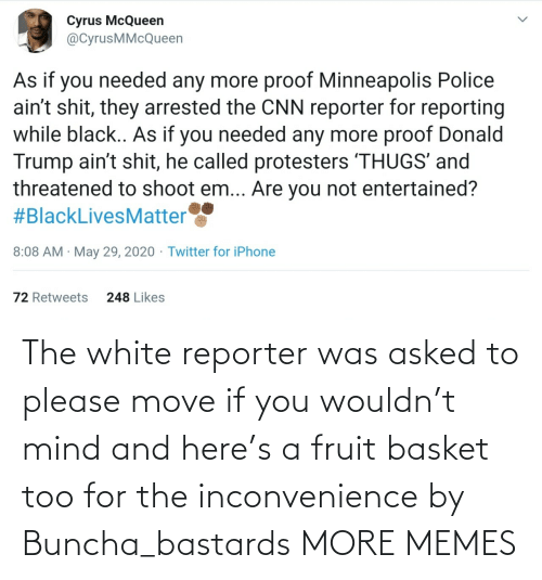 Mind: The white reporter was asked to please move if you wouldn't mind and here's a fruit basket too for the inconvenience by Buncha_bastards MORE MEMES