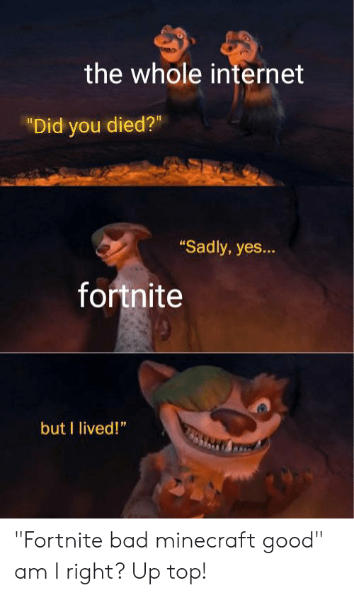 """Bad, Internet, and Minecraft: the whole internet  """"Did you died?""""  """"Sadly, yes...  fortnite  but I lived!"""" """"Fortnite bad minecraft good"""" am I right? Up top!"""