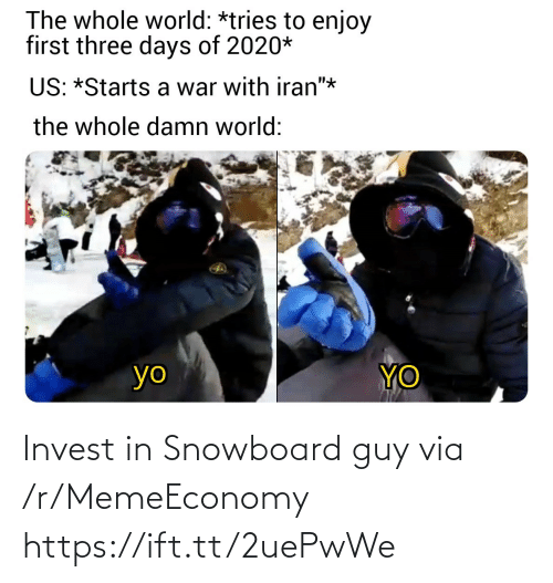 "invest: The whole world: *tries to enjoy  first three days of 2020*  US: *Starts a war with iran""*  the whole damn world:  YO  yo Invest in Snowboard guy via /r/MemeEconomy https://ift.tt/2uePwWe"
