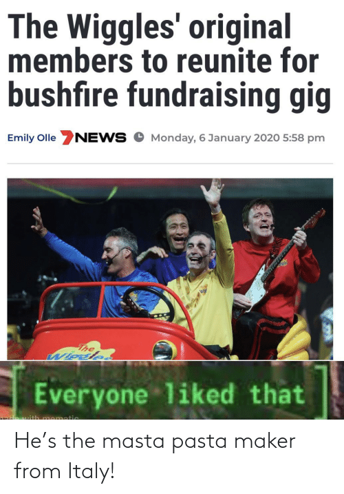 Monday: The Wiggles' original  members to reunite for  bushfire fundraising gig  Emily Olle NEWS O Monday, 6 January 2020 5:58 pm  The  Wiosle.  Everyone liked that  mematic He's the masta pasta maker from Italy!