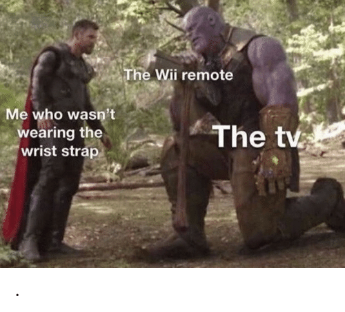 Wii, Who, and Remote: The Wii remote  Me who wasn't  wearing the  wrist strap  The tv .