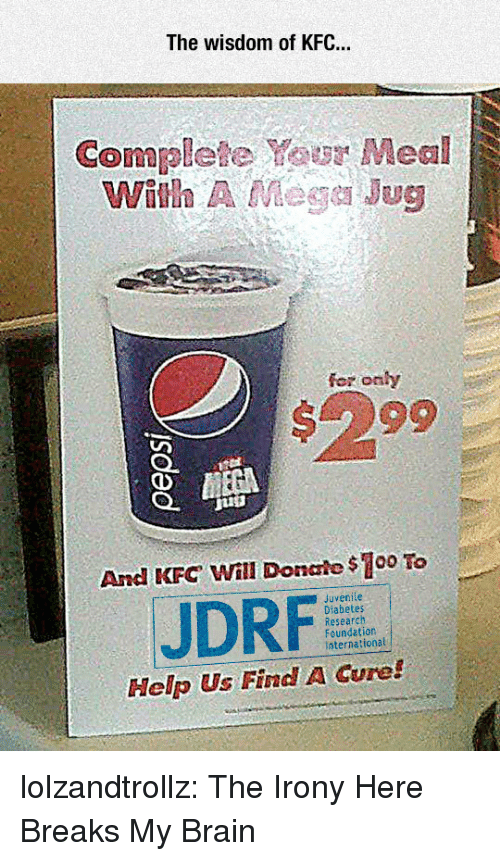 Irony: The wisdom of KFC..  Complete Your Meal  With A Mege Jug  fer onhy  #299  And KFC Will Donale $100 To  Juvenile  JDRF  Research  Foundation  International  Help Us Find A Cure! lolzandtrollz:  The Irony Here Breaks My Brain