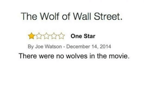 The Wolf of Wall Street: The Wolf of Wall Street.  One Star  By Joe Watson -December 14, 2014  There were no wolves in the movie.
