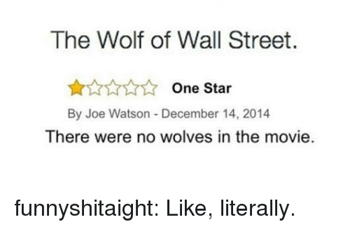 The Wolf of Wall Street: The Wolf of Wall Street.  One Star  By Joe Watson -December 14, 2014  There were no wolves in the movie. funnyshitaight: Like, literally.