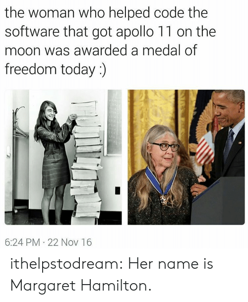 Medal Of Freedom: the woman who helped code the  software that got apollo 11 on the  moon was awarded a medal of  freedom today :)  A  6:24 PM 22 Nov 16 ithelpstodream: Her name is Margaret Hamilton.