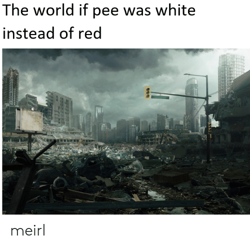 White, World, and MeIRL: The world if pee was white  instead of red meirl