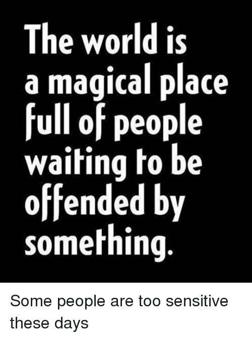 A Magical Place: The world is  a magical place  full of people  waiting to be  offended by  something. Some people are too sensitive these days