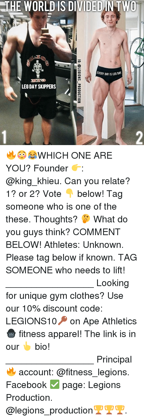 Legs Day: THE WORLD IS DIVIDEDINTWO  EVERY DAY IS LEG DAY  LEG DAY SKIPPERS 🔥😳😂WHICH ONE ARE YOU? Founder 👉: @king_khieu. Can you relate? 1? or 2? Vote 👇 below! Tag someone who is one of the these. Thoughts? 🤔 What do you guys think? COMMENT BELOW! Athletes: Unknown. Please tag below if known. TAG SOMEONE who needs to lift! _________________ Looking for unique gym clothes? Use our 10% discount code: LEGIONS10🔑 on Ape Athletics 🦍 fitness apparel! The link is in our 👆 bio! _________________ Principal 🔥 account: @fitness_legions. Facebook ✅ page: Legions Production. @legions_production🏆🏆🏆.