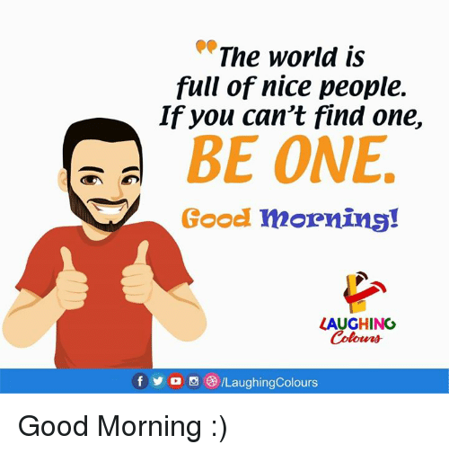 """Good Morning, Good, and World: """"The world is  full of nice people.  If you can't find one,  BE ONE  Good morning!  LAUGHING  f步  ILaughingColours Good Morning :)"""