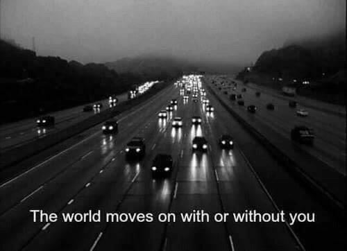 with or without you: The world moves on with or without you