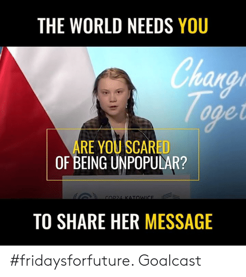 Memes, World, and 🤖: THE WORLD NEEDS YOU  han  arat  ARE YOU SCARED  OF BEING UNPOPULAR?  TO SHARE HER MESSAGE #fridaysforfuture. Goalcast