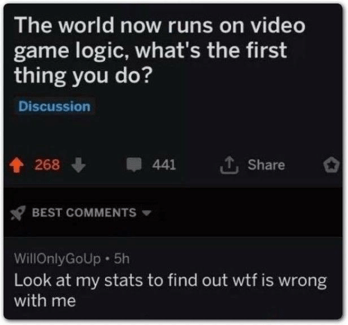 Logic, Wtf, and Best: The world now runs on video  game logic, what's the first  thing you do?  Discussion  268  441  Share  BEST COMMENTS  WillOnlyGoUp 5h  Look at my stats to find out wtf is wrong  with me