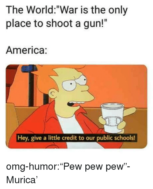 """murica: The World:""""War is the only  place to shoot a gun!""""  America:  Hey, give a little credit to our public schools! omg-humor:""""Pew pew pew""""- Murica'"""