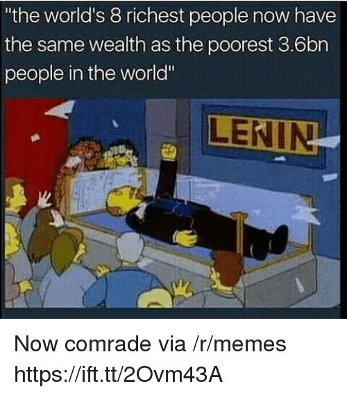"""Memes, World, and Via: the world's 8 richest people now have  the same wealth as the poorest 3.6bn  people in the world"""" Now comrade via /r/memes https://ift.tt/2Ovm43A"""