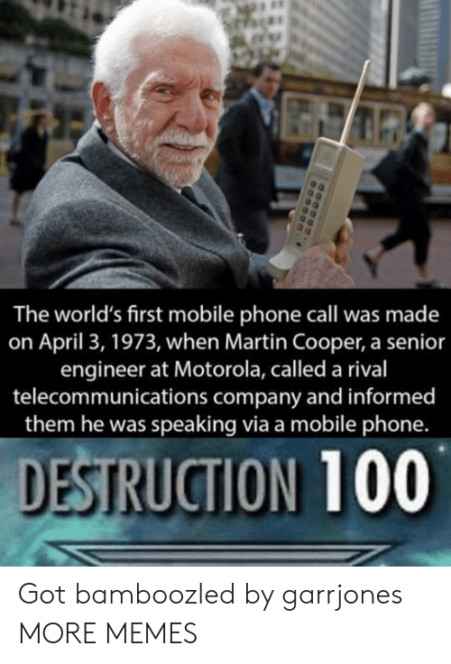 April: The world's first mobile phone call was made  on April 3, 1973, when Martin Cooper, a senior  engineer at Motorola, called a rival  telecommunications company and informed  them he was speaking via a mobile phone.  DESTRUCTION 100 Got bamboozled by garrjones MORE MEMES