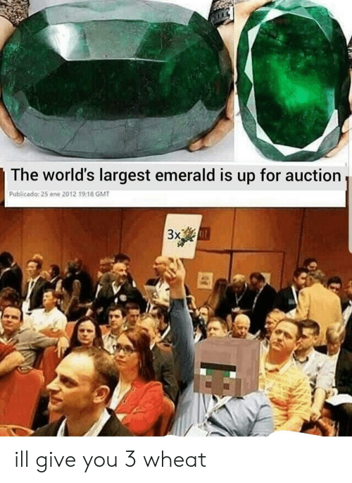 Wheat, Gmt, and Emerald: The world's largest emerald is  for auction  up  Publicado: 25 ene 2012 19:1B GMT  3x ill give you 3 wheat
