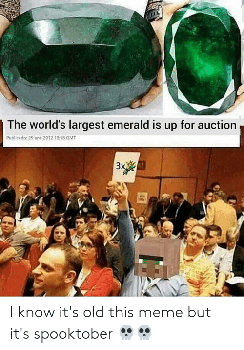 Meme, Old, and Gmt: The world's largest emerald is up for auction  Publicada: 25 ene 2012 19:18 GMT  m  3x I know it's old this meme but it's spooktober 💀💀
