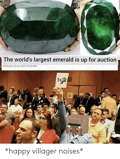 Happy, Gmt, and Emerald: The world's largest emerald is up for auction  Publicado: 25 ene 2012 19:18 GMT  Зx, *happy villager noises*