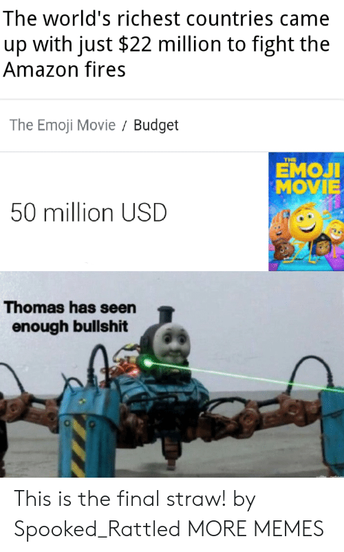 Emoji: The world's richest countries came  with just $22 million to fight the  up  Amazon fires  The Emoji Movie Budget  THE  ЕМОЛ  MOVIE  50 million USD  Thomas has seen  enough bullshit This is the final straw! by Spooked_Rattled MORE MEMES