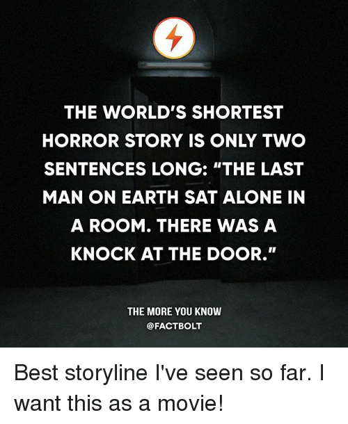 """Shortest Horror Story: THE WORLD'S SHORTEST  HORROR STORY IS ONLY TWO  SENTENCES LONG: """"THE LAST  MAN ON EARTH SAT ALONE IN  A ROOM. THERE WAS A  KNOCK AT THE DOOR.""""  THE MORE YOU KNOW  @FACTBOLT Best storyline I've seen so far. I want this as a movie!"""
