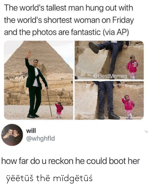 boot: The world's tallest man hung out with  the world's shortest woman on Friday  and the photos are fantastic (via AP)  @BestMemes  will  @whghfld  how far do u reckon he could boot her ÿëëtüš thë mïdgëtüś