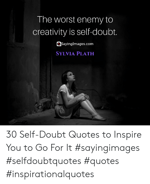 Go For It: The worst enemy to  creativity is self-doubt.  SayingImages.com  SYLVIA PLATH 30 Self-Doubt Quotes to Inspire You to Go For It #sayingimages #selfdoubtquotes #quotes #inspirationalquotes